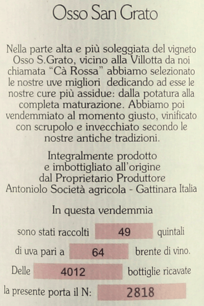 The Osso San Grato Gattinara DOCG by Antoniolo is presented in the glass ruby red with relevant garnet red nuances. On the nose opens an elegant and versatile bouquet with fruity, floral and spicy aromas, scents reminiscent of roses, violets, forest floor, quinarinds and slate. Full-bodied and engaging on the palate, robust and complex, masterfully balanced, present, fine tannins, body-rich and of dense structure with lots of potential and a long, impressive reverberation. Vinification of the Osso San Grato Gattinara DOCG by Antoniolo Cru Osso San Grato belongs to the Olympus of Piedmontese Nebbiolo wines, a symbol of the Gattinara wine region. 100% Nebbiolo grapes are vinified from the 5.5 hectare vineyard of the same name, which belongs almost exclusively to the Antoniolo family. The soils of this single layer are rich in porphyry and volcanic origin, the vineyard is completely south facing. The vines are on average 60 years old. After maceration for about two weeks and alcoholic fermentation in concrete tanks, the must is transferred into wooden barrels in which malolactic fermentation and ageing take place. The wine is stored in large wooden barrels for 36 months and then in bottle storage for a further 12 months before being sold.The Osso San Grato Gattinara DOCG can be stored for 20 to 25 years. Food recommendations for the Osso San Grato Gattinara DOCG by Antoniolo This masterful red wine from northern Piedmont is a perfect accompaniment to traditional Piedmontese cuisine, roasts and grilled beef, game, meat stews with potatoes and vegetables, ripe, spicy cheeses . We recommend opening the Osso San Grato Gattinara DOCG from Antoniolo one to two hours before serving. Awards for the Osso San Grato Gattinara DOCG by Antoniolo Vinum: 17.5/20 points for 2013 Gambero Rosso: 3 red glasses for 2013, 2012, 2011, 2009 Vitae AIS: 4 vines for 2012, 2011 and 2009 Wine Spectator: 95 points for 2012; 93 points for 2011 and 2010 Bibenda: 5 grapes for 2009 Wine Advocate Rober