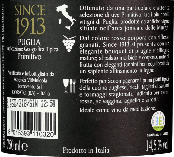 Since 1913 Primitivo by Torrevento from the Italian wine region IGT Puglia is a grape varietal, finesse and expressive red wine. A deep ruby red shimmers in the glass with violet highlights. The refined bouquet enchants the nose with full-fruity aromas of sun-ripened cherries, juicy plums and dark berries - perfectly accompanied by finely spicy hints. On the palate, this Italian red wine presents itself with a full-bodied body that can be enveloped by elegant tannins. The aromas of the nose are also present and give the Torrevento Since 1913 Primitivo an expressive fullness of fruit. This wine concludes with a pleasantly long finish. Vinification of Torrevento Since 1913 Primitivo In the appellation IGT Puglia, the Primitivo grapes grow on loamy soils. The grapes are harvested in mid-September and immediately brought to the wine cellar of Torrevento. There, the readings are first fermented in stainless steel tanks. This is followed by maceration of the mash. Both stainless steel tanks (10 months) and barrique barrels (6 months) are used for the expansion. Finally, this red wine rounds off harmoniously on the bottle before it leaves the winery. Food recommendation for the Primitivo Torrevento Since 1913 Enjoy this dry red wine from Italy with lamb carree with rosemary potatoes, wild goulash with noodles, oven-fresh roasts in dark sauce or with Italian pasta dishes and selected sausages and cheeses. Awards for the Since 1913 Primitivo by Torrevento Luca Maroni: 94 points for 2015 Berlin Wine Trophy: Gold for 2015
